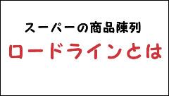 ロードライン 意味 陳列 スーパー